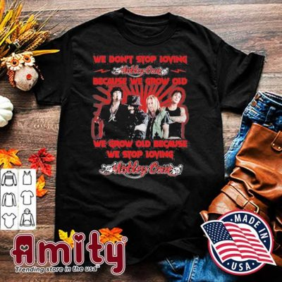 We don't stop loving Motley Crue because we grow old we grow old because we stop loving shirt
