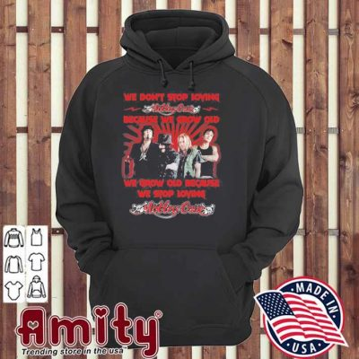 We don't stop loving Motley Crue because we grow old we grow old because we stop loving hoodie