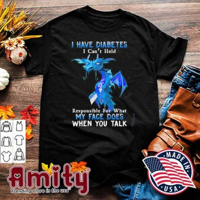 Dragon I have diabetes I can't hold my face does shirt