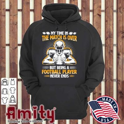 My time In the match Is over but being a Football player never ends hoodie