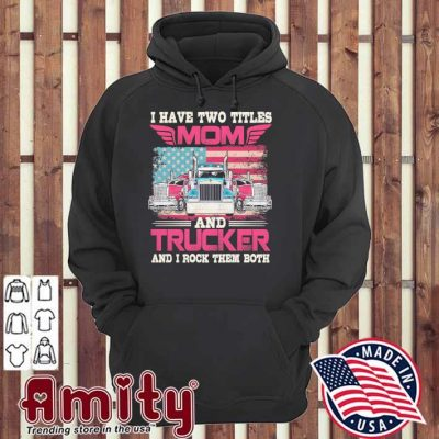 I have two titles mom and Trucker and I rock them both hoodie