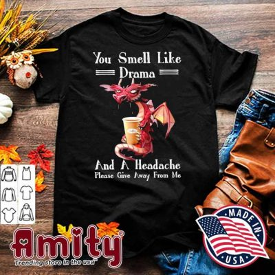 Dragon drink Coffee you smell like drama and a headache please give away from me shirt
