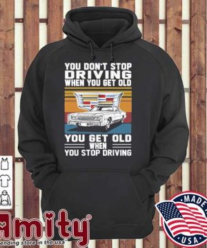 Cadillac You don't stop driving when you get older you get old when you stop driving vintage hoodie