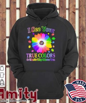 Flower Autism I see your true colors and that's why I love you hoodie