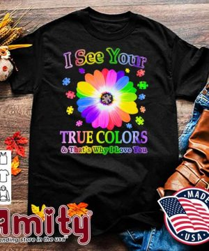 Flower Autism I see your true colors and that's why I love you shirt