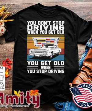 Cadillac You don't stop driving when you get older you get old when you stop driving vintage shirt