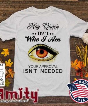 May Queen I am who I am your approval Isn't needed shirt