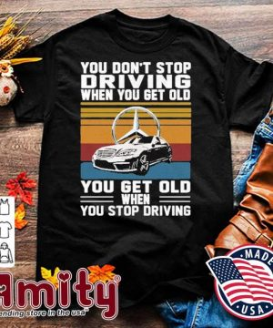 Mercedes You don't stop driving when you get older you get old when you stop driving vintage shirt
