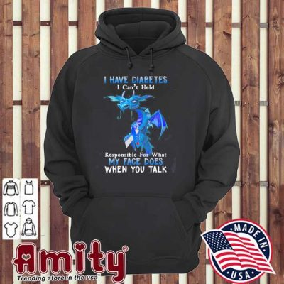 Dragon I have diabetes I can't hold my face does hoodie