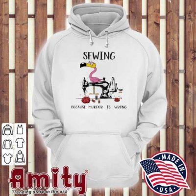 Flamingo Sewing because murder Is wrong hoodie