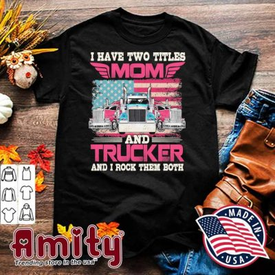 I have two titles mom and Trucker and I rock them both shirt