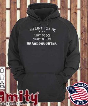 You can't tell me what to do you're not my Granddaughter hoodie