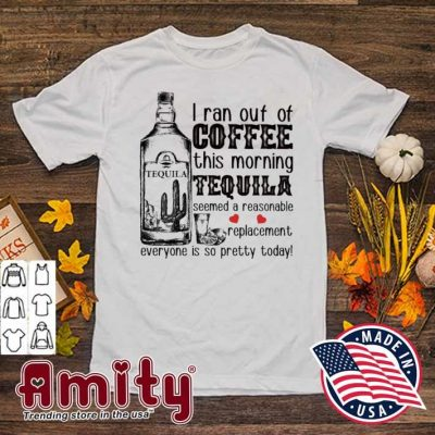 I ran out of Coffee this morning Tequila shirt