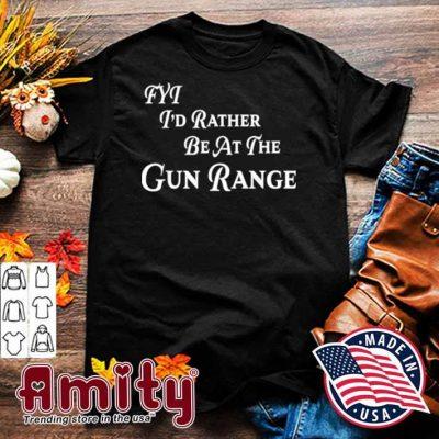 FYT I'd Rather be At The Gun Range Shirt