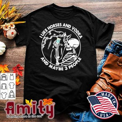 Skull I Like Horses And Vodka And Maybe 3 People Shirt