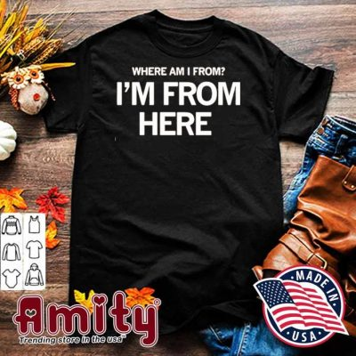 Where Am I From I'm From Here Shirt