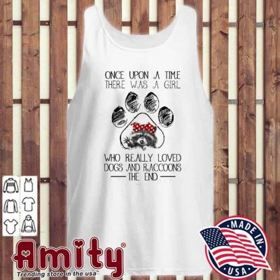 Once upon a time there was a girl who really loved Dogs and Raccoons the end tank-top
