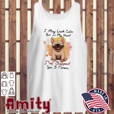 Pug I may look calm but In my head I've slapped you 3 times tank-top
