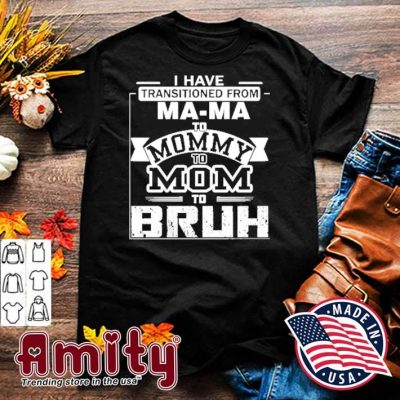 I have transitioned from mama to mommy to mom bruh shirt