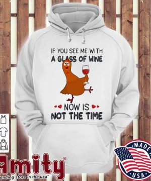 Chicken If you see me with a glass of Wine now Is not the time hoodie