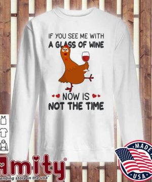Chicken If you see me with a glass of Wine now Is not the time sweater