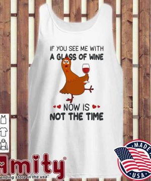 Chicken If you see me with a glass of Wine now Is not the time tank-top