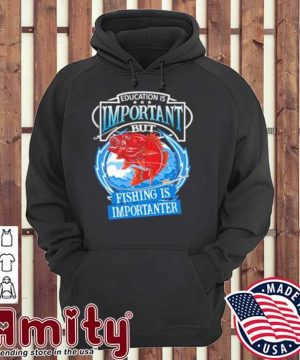 Education Is Important But Fishing Is Importanter Shirt hoodie
