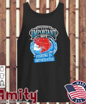 Education Is Important But Fishing Is Importanter Shirt tank-top