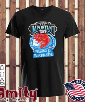 Education Is Important But Fishing Is Importanter Shirt v-neck