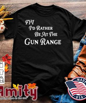 FYT I'd Rather be At The Gun Range Shirt