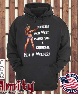 Grinding Your Weld Makes You A Grinder Not A Welder hoodie