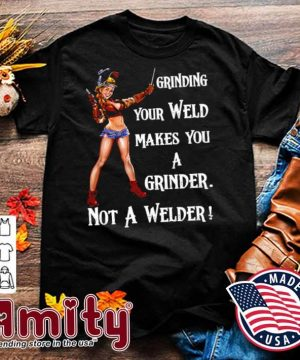 Grinding Your Weld Makes You A Grinder Not A Welder shirt
