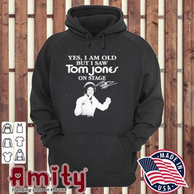 Yes, I am old but I saw tom jones on stage hoodie