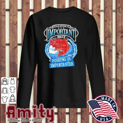 Education Is Important But Fishing Is Importanter Shirt sweater