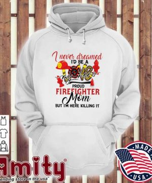 Official I Never Dreamed I'd Be A My Hero Proud Firefighter Mom Shirt hoodie