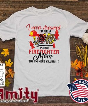 Official I Never Dreamed I'd Be A My Hero Proud Firefighter Mom Shirt