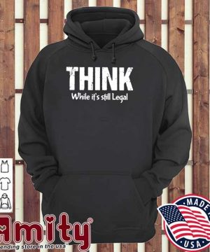 Official Think While It's Still Legal Shirt hoodie