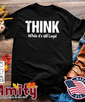 Official Think While It's Still Legal Shirt