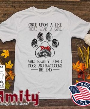 Once upon a time there was a girl who really loved Dogs and Raccoons the end shirt