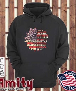 Sunflower I may be retired but I am always a Nurse hoodie