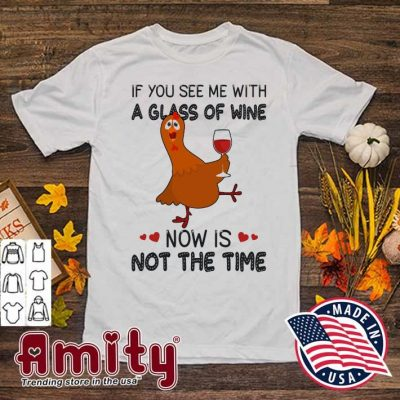 Chicken If you see me with a glass of Wine now Is not the time shirt