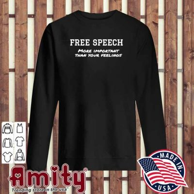 Free Speech More Important Than Your Feelings Shirt sweater