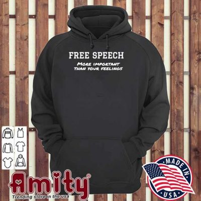 Free Speech More Important Than Your Feelings Shirt hoodie