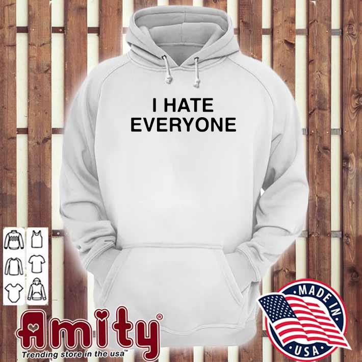 I Hate Everyone Shirt hoodie