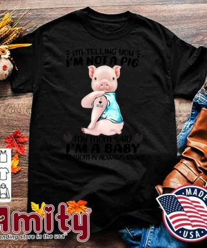 I'm Telling You I'm Not A Pig Tattoos I Love Mom My Mom Said I'm A Baby My Mom Is Always Right Shirt