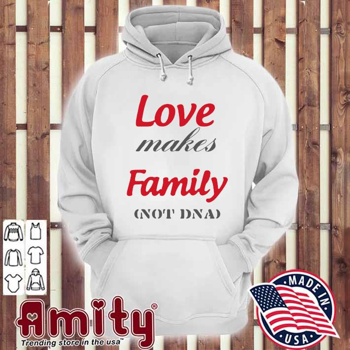 Love Makes Family Not DNA Shirt hoodie