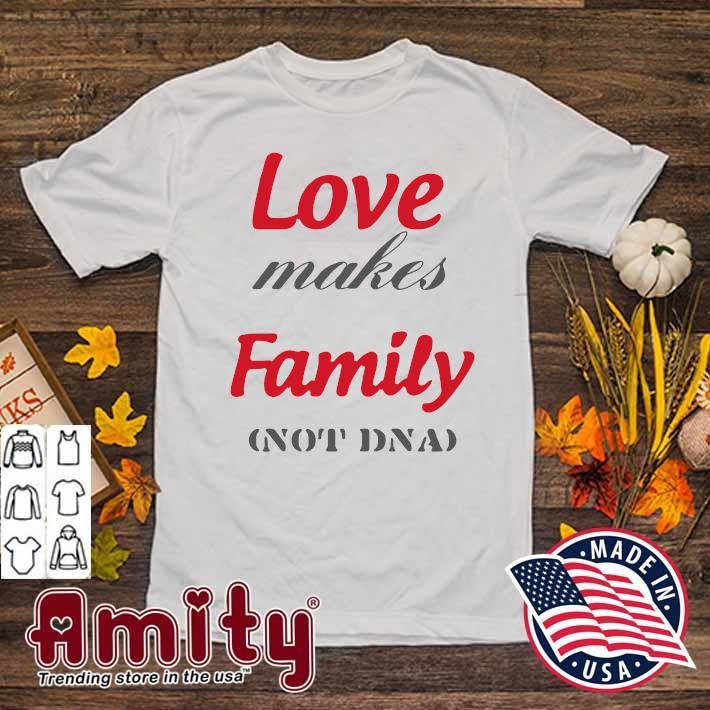Love Makes Family Not DNA Shirt