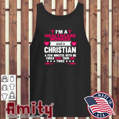 I Am A Healthcare Worker And A Christian A Few Minutes With Me Could Save Your Life Twice Shirt tank-top