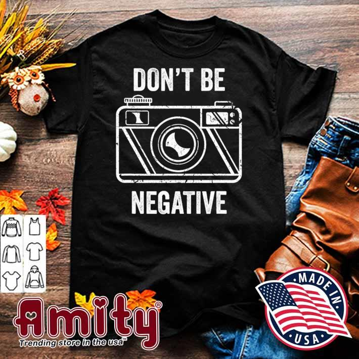 Don't be negative camera photographer vintage shirt