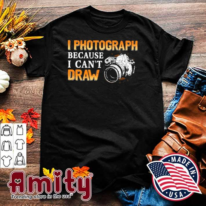 Photographer gift I photograph because I can't draw camera shirt